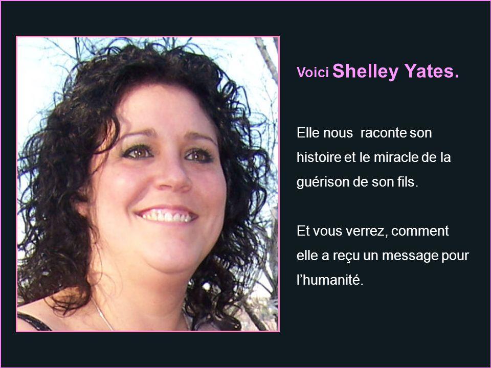 Voici Shelley Yates.Elle nous raconte son histoire et le miracle de la guérison de son fils.