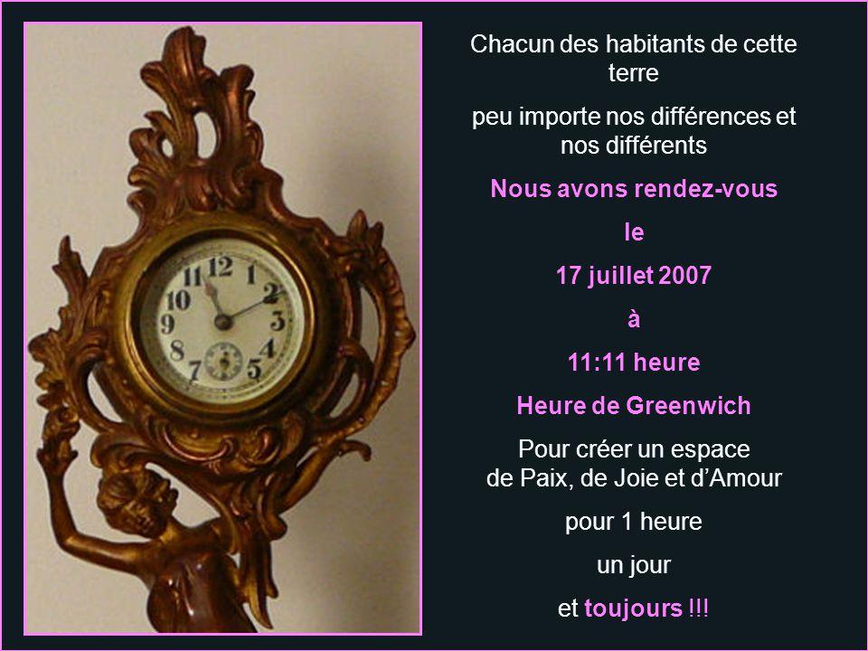Chacun des habitants de cette terre peu importe nos différences et nos différents Nous avons rendez-vous le 17 juillet 2007 à 11:11 heure Heure de Greenwich Pour créer un espace de Paix, de Joie et dAmour pour 1 heure un jour et toujours !!!