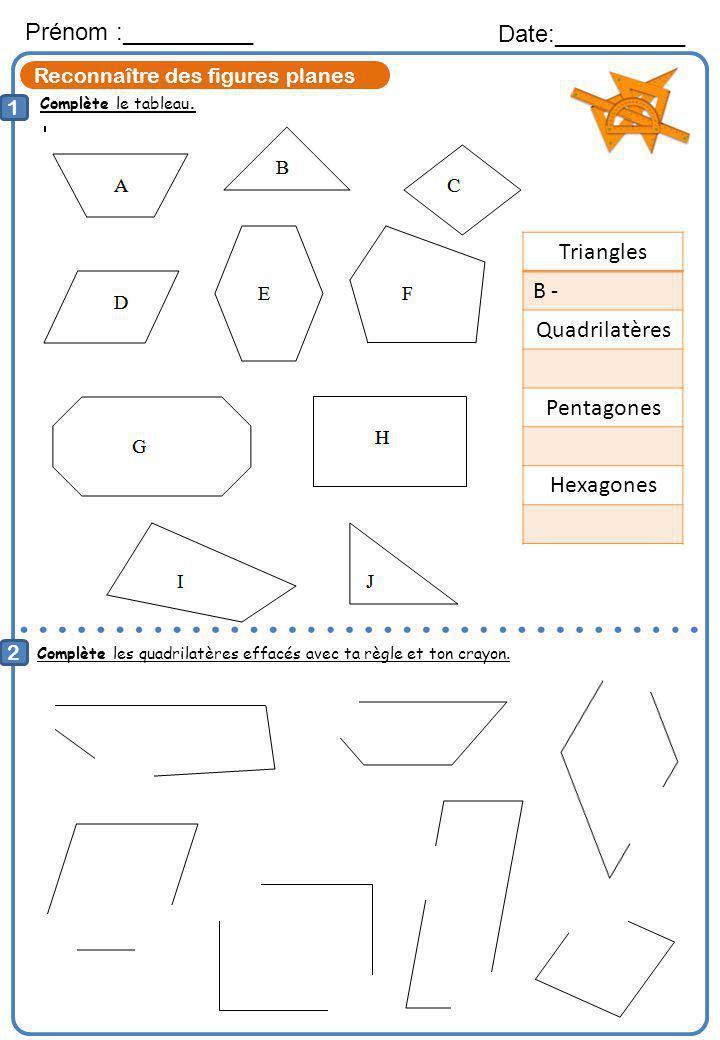 Reconnaître des figures planes Complète le tableau. Prénom :__________ Date:__________ 1 2 Complète les quadrilatères effacés avec ta règle et ton cra