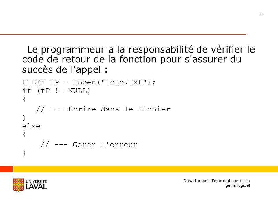10 Département dinformatique et de génie logiciel Le programmeur a la responsabilité de vérifier le code de retour de la fonction pour s assurer du succès de l appel : FILE* fP = fopen( toto.txt ); if (fP != NULL) { // --- Écrire dans le fichier } else { // --- Gérer l erreur }