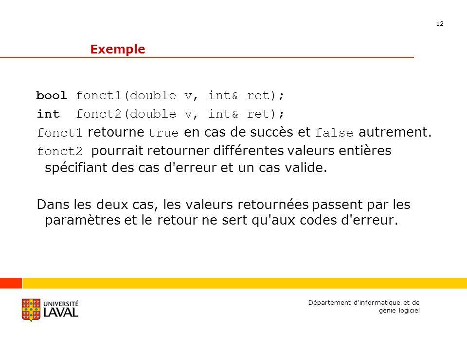 12 Département dinformatique et de génie logiciel Exemple bool fonct1(double v, int& ret); int fonct2(double v, int& ret); fonct1 retourne true en cas de succès et false autrement.
