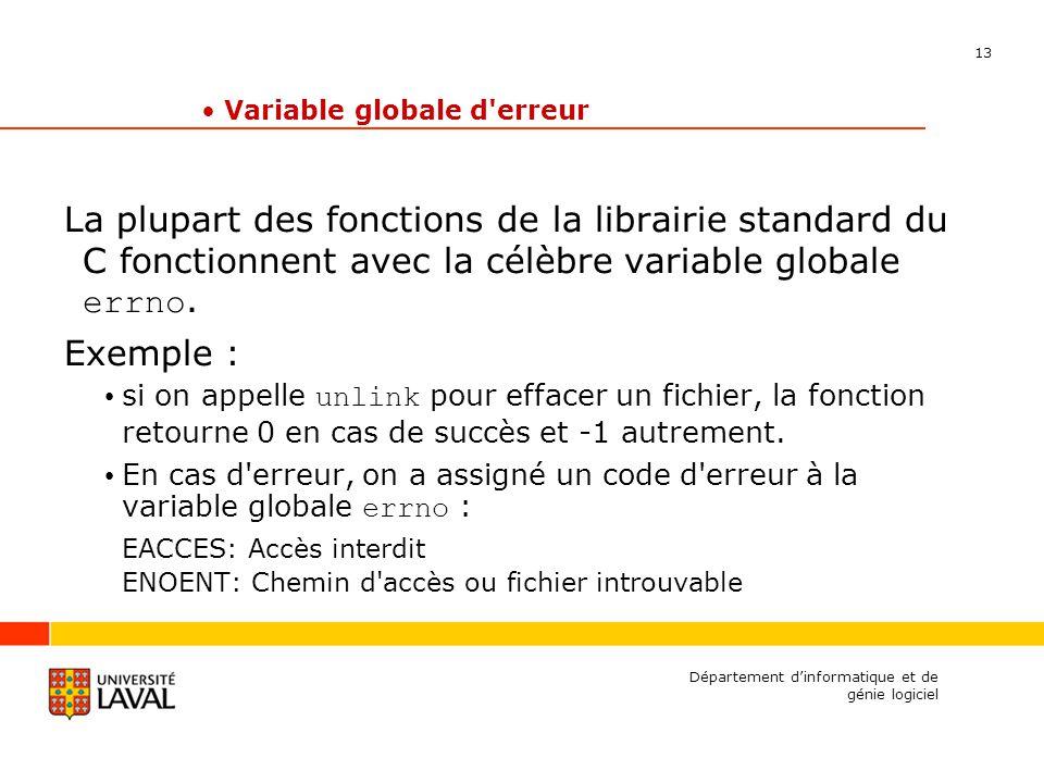13 Département dinformatique et de génie logiciel Variable globale d erreur La plupart des fonctions de la librairie standard du C fonctionnent avec la célèbre variable globale errno.