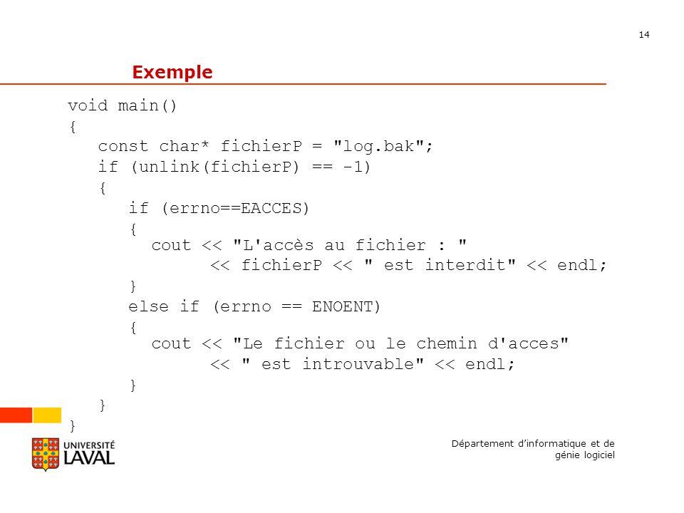14 Département dinformatique et de génie logiciel Exemple void main() { const char* fichierP = log.bak ; if (unlink(fichierP) == -1) { if (errno==EACCES) { cout << L accès au fichier : << fichierP << est interdit << endl; } else if (errno == ENOENT) { cout << Le fichier ou le chemin d acces << est introuvable << endl; }