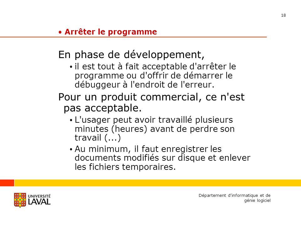 18 Département dinformatique et de génie logiciel Arrêter le programme En phase de développement, il est tout à fait acceptable d arrêter le programme ou d offrir de démarrer le débuggeur à l endroit de l erreur.