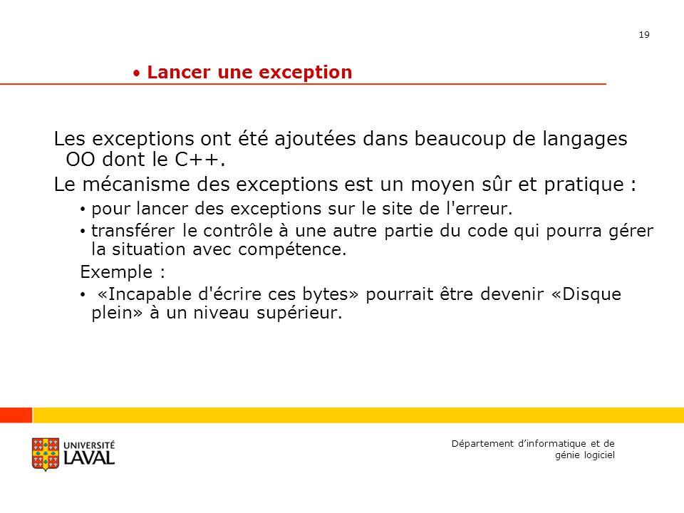 19 Département dinformatique et de génie logiciel Lancer une exception Les exceptions ont été ajoutées dans beaucoup de langages OO dont le C++.