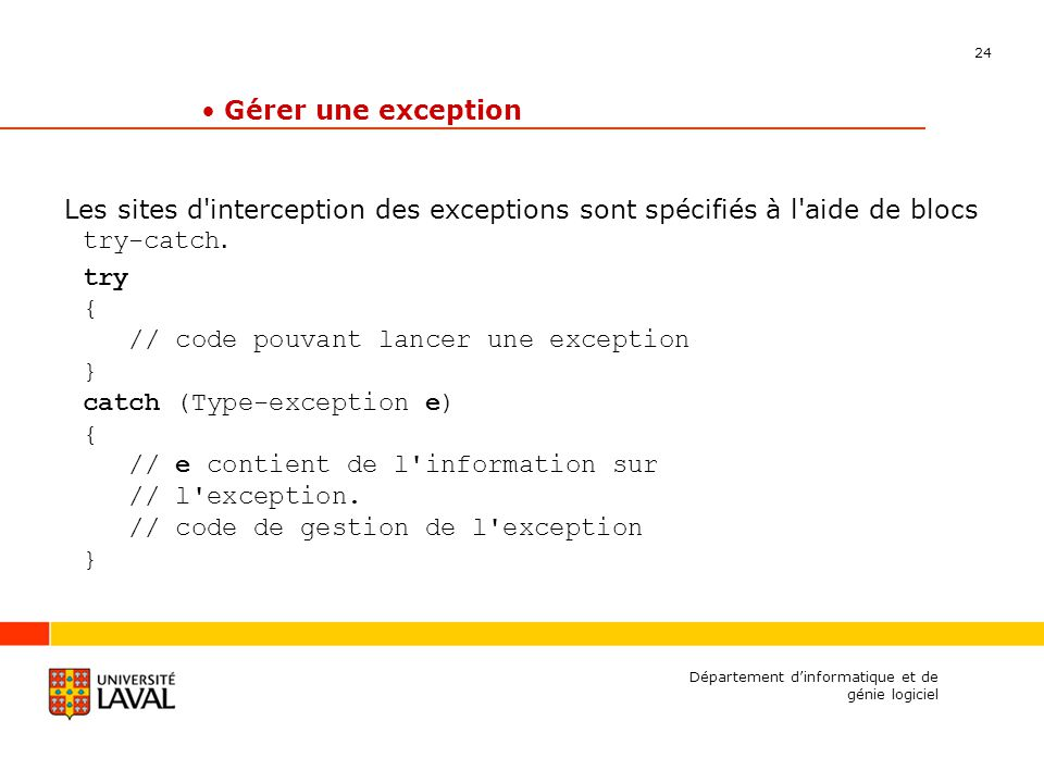 24 Département dinformatique et de génie logiciel Gérer une exception Les sites d interception des exceptions sont spécifiés à l aide de blocs try-catch.