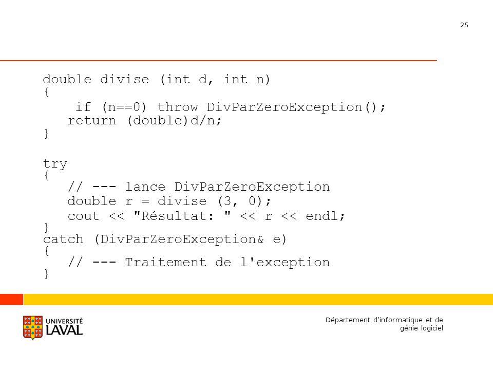 25 Département dinformatique et de génie logiciel double divise (int d, int n) { if (n==0) throw DivParZeroException(); return (double)d/n; } try { // --- lance DivParZeroException double r = divise (3, 0); cout << Résultat: << r << endl; } catch (DivParZeroException& e) { // --- Traitement de l exception }