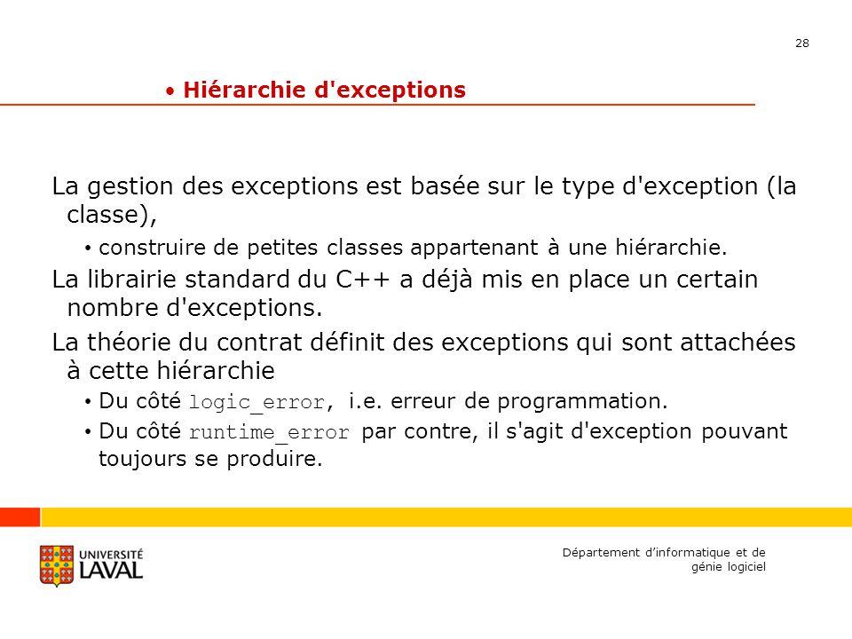 28 Département dinformatique et de génie logiciel Hiérarchie d exceptions La gestion des exceptions est basée sur le type d exception (la classe), construire de petites classes appartenant à une hiérarchie.