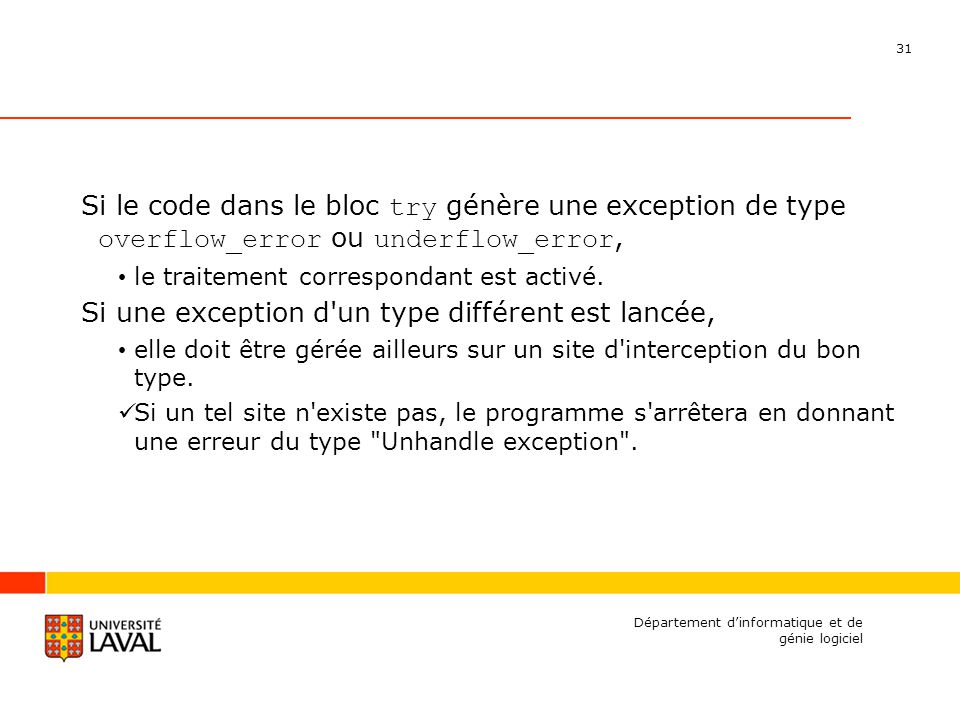 31 Département dinformatique et de génie logiciel Si le code dans le bloc try génère une exception de type overflow_error ou underflow_error, le traitement correspondant est activé.
