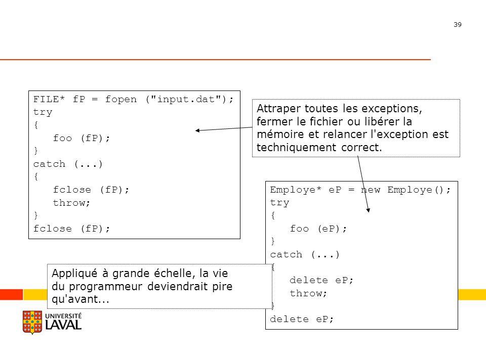 39 Département dinformatique et de génie logiciel FILE* fP = fopen ( input.dat ); try { foo (fP); } catch (...) { fclose (fP); throw; } fclose (fP); Employe* eP = new Employe(); try { foo (eP); } catch (...) { delete eP; throw; } delete eP; Attraper toutes les exceptions, fermer le fichier ou libérer la mémoire et relancer l exception est techniquement correct.