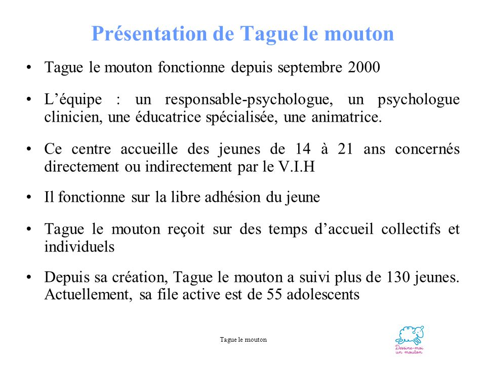 Tague le mouton Présentation de Tague le mouton Tague le mouton fonctionne depuis septembre 2000 Léquipe : un responsable-psychologue, un psychologue