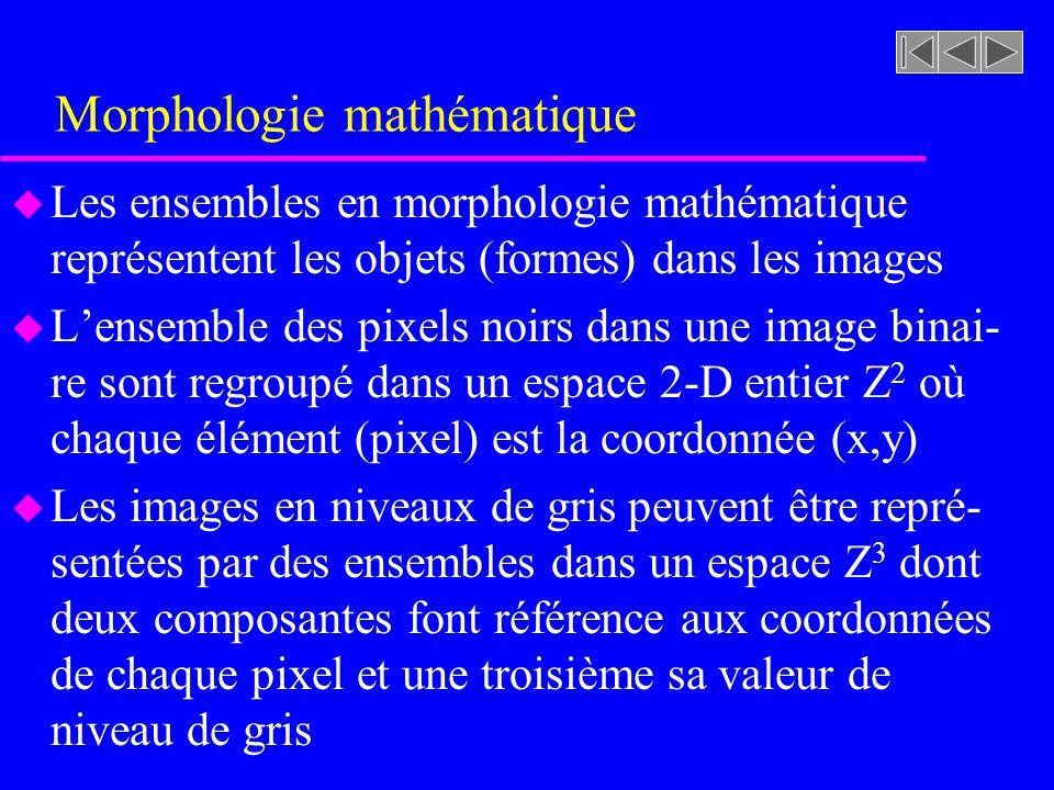 Morphologie mathématique u Les ensembles en morphologie mathématique représentent les objets (formes) dans les images u Lensemble des pixels noirs dans une image binai- re sont regroupé dans un espace 2-D entier Z 2 où chaque élément (pixel) est la coordonnée (x,y) u Les images en niveaux de gris peuvent être repré- sentées par des ensembles dans un espace Z 3 dont deux composantes font référence aux coordonnées de chaque pixel et une troisième sa valeur de niveau de gris