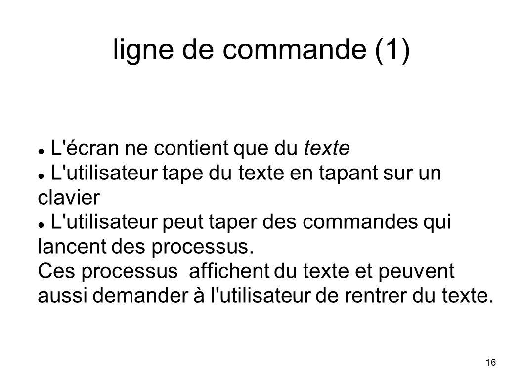 16 ligne de commande (1) L écran ne contient que du texte L utilisateur tape du texte en tapant sur un clavier L utilisateur peut taper des commandes qui lancent des processus.