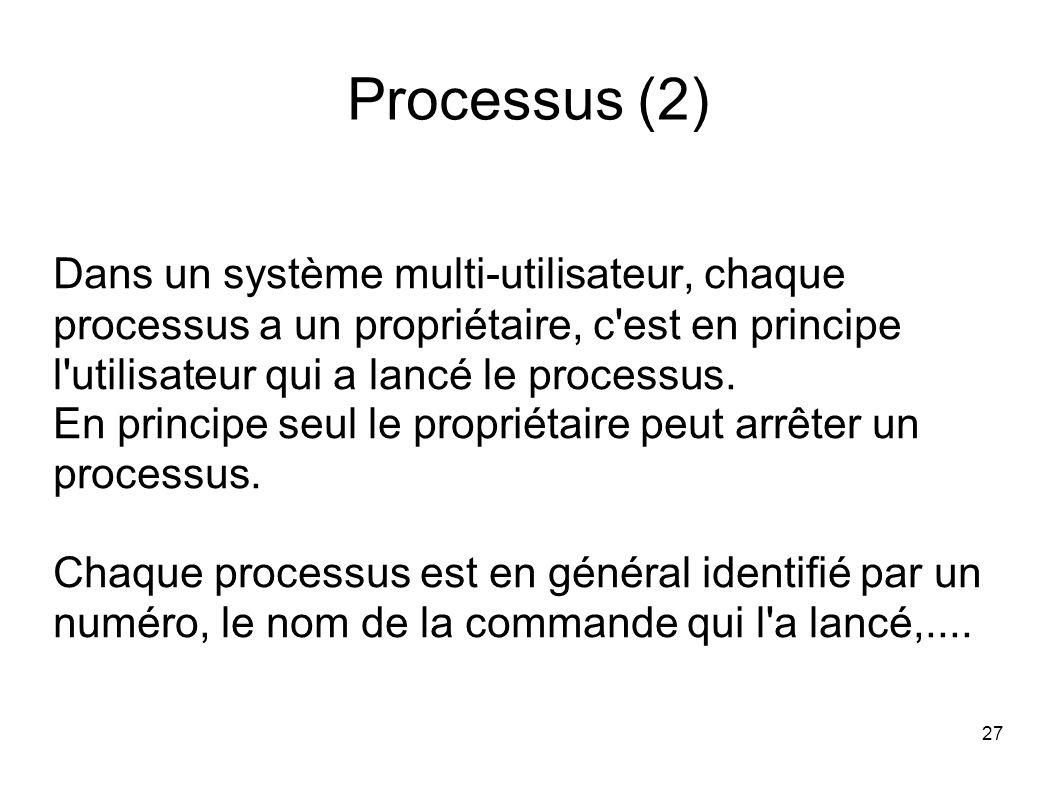 27 Processus (2) Dans un système multi-utilisateur, chaque processus a un propriétaire, c est en principe l utilisateur qui a lancé le processus.