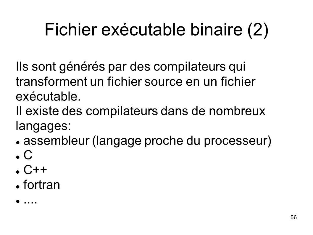 56 Fichier exécutable binaire (2) Ils sont générés par des compilateurs qui transforment un fichier source en un fichier exécutable.
