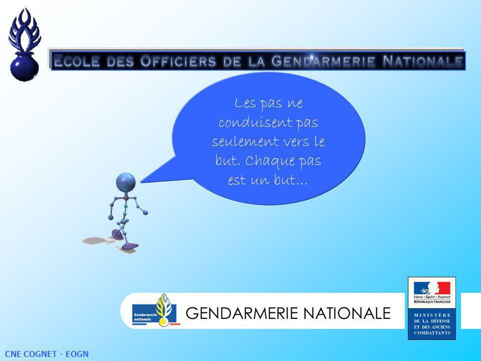 GENDARMERIE NATIONALE CNE COGNET - EOGN Les pas ne conduisent pas seulement vers le but. Chaque pas est un but…