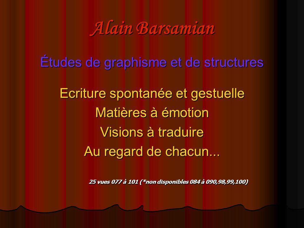 Alain Barsamian Études de graphisme et de structures Ecriture spontanée et gestuelle Matières à émotion Visions à traduire Au regard de chacun... 25 v