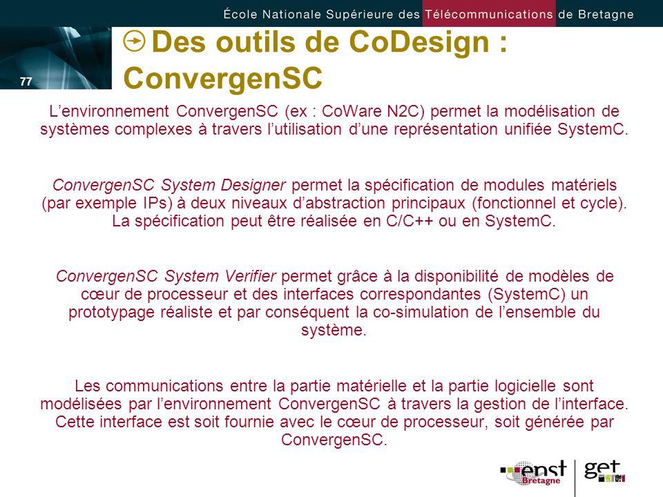 - 77 - Des outils de CoDesign : ConvergenSC Lenvironnement ConvergenSC (ex : CoWare N2C) permet la modélisation de systèmes complexes à travers lutili