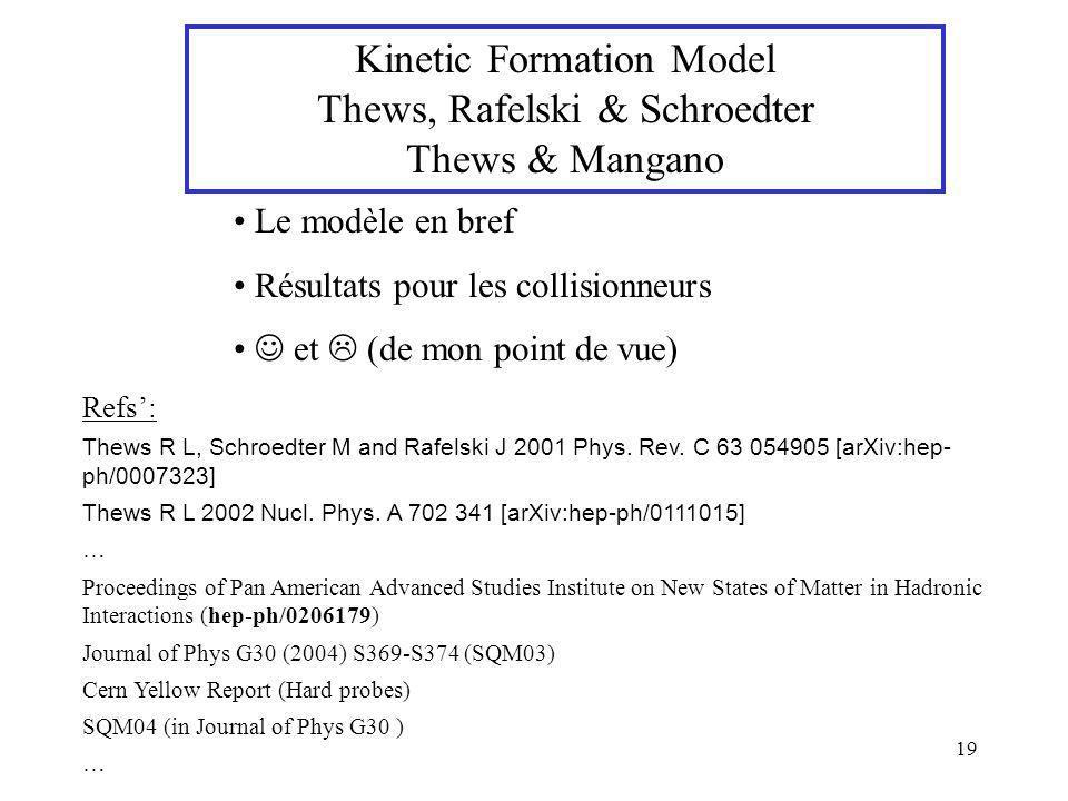 19 Kinetic Formation Model Thews, Rafelski & Schroedter Thews & Mangano Le modèle en bref Résultats pour les collisionneurs et (de mon point de vue) R