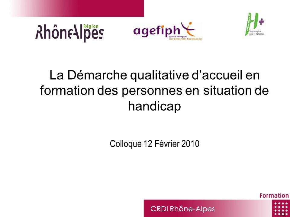 CRDI Rhône-Alpes La Démarche qualitative daccueil en formation des personnes en situation de handicap Colloque 12 Février 2010