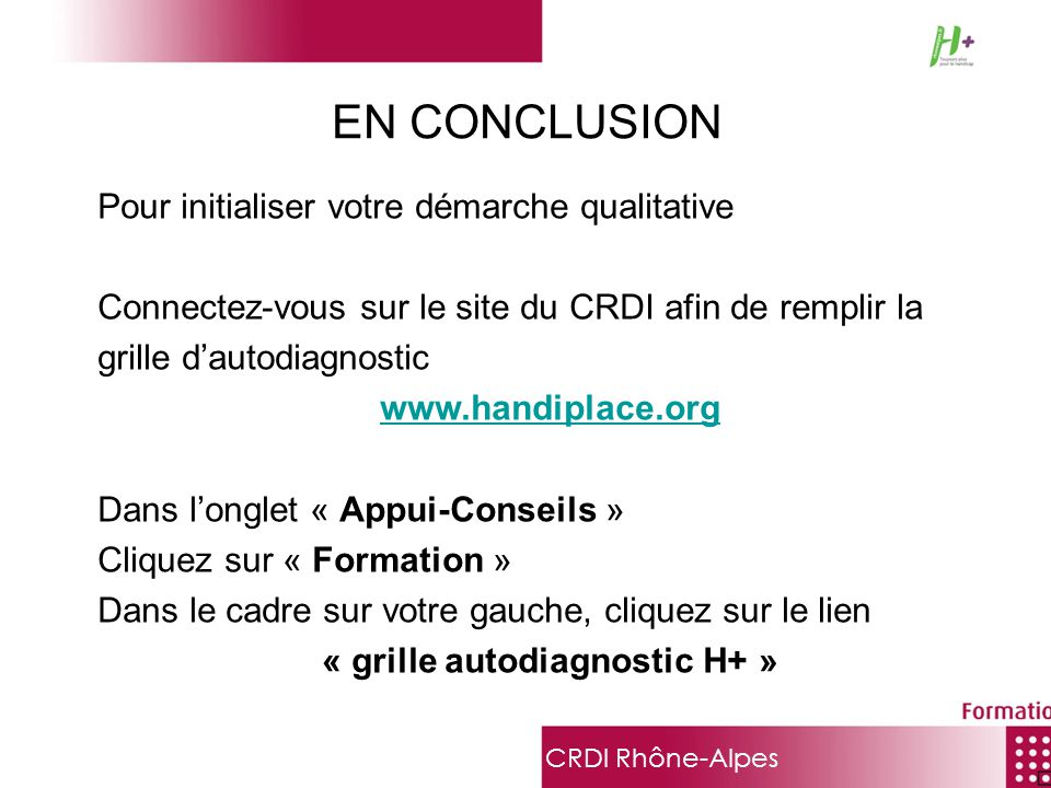 CRDI Rhône-Alpes Pour initialiser votre démarche qualitative Connectez-vous sur le site du CRDI afin de remplir la grille dautodiagnostic www.handipla