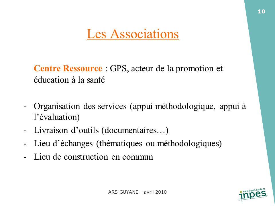 ARS GUYANE - avril 2010 10 Les Associations Centre Ressource : GPS, acteur de la promotion et éducation à la santé -Organisation des services (appui m