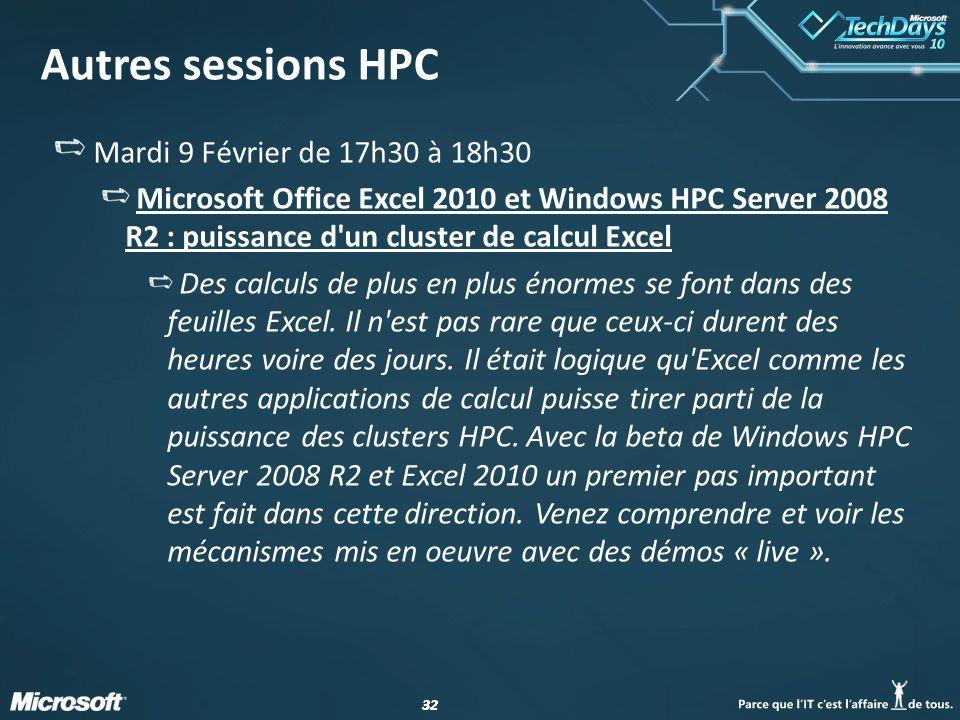 32 Autres sessions HPC Mardi 9 Février de 17h30 à 18h30 Microsoft Office Excel 2010 et Windows HPC Server 2008 R2 : puissance d'un cluster de calcul E