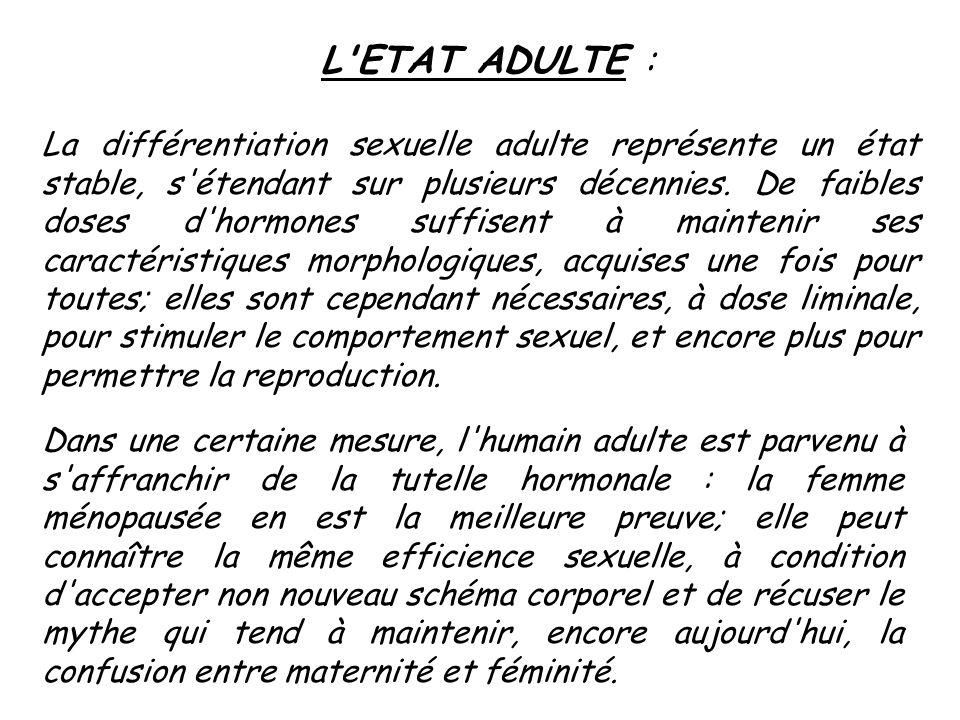 L'ETAT ADULTE : La différentiation sexuelle adulte représente un état stable, s'étendant sur plusieurs décennies. De faibles doses d'hormones suffisen