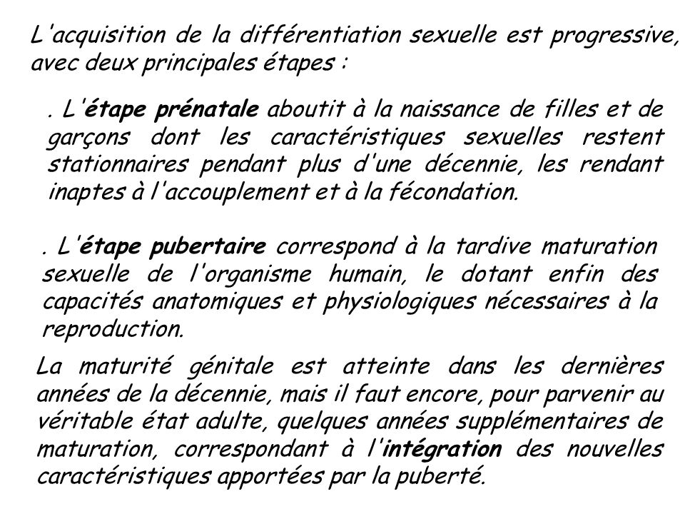 L'acquisition de la différentiation sexuelle est progressive, avec deux principales étapes :. L'étape prénatale aboutit à la naissance de filles et de