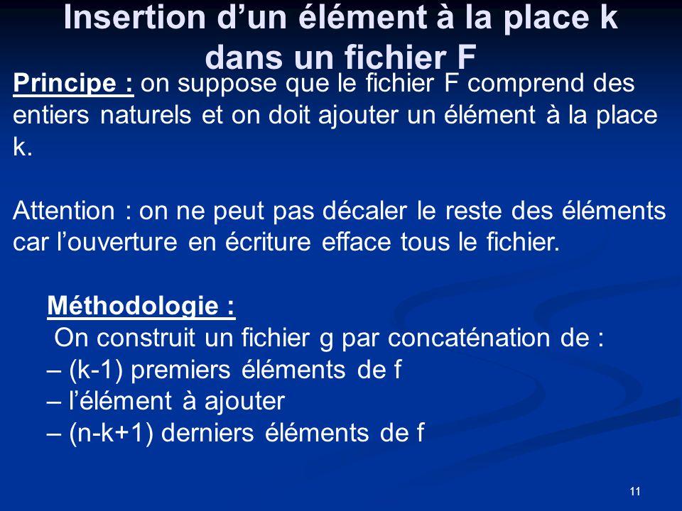 12 Insertion dun élément e à la place k dans un fichier F Procedure insert(Données F :fichier; e, k : entier Résultats: g : fichier; possible : booléen); Intermédiare : c, i :entier; Début ouvrir(f); créer(g); i 1; possible faux; tantque non eof(F) et (i<k) faire début-tq lire(F,c); écrire(g,c); i i+1; fintantque;