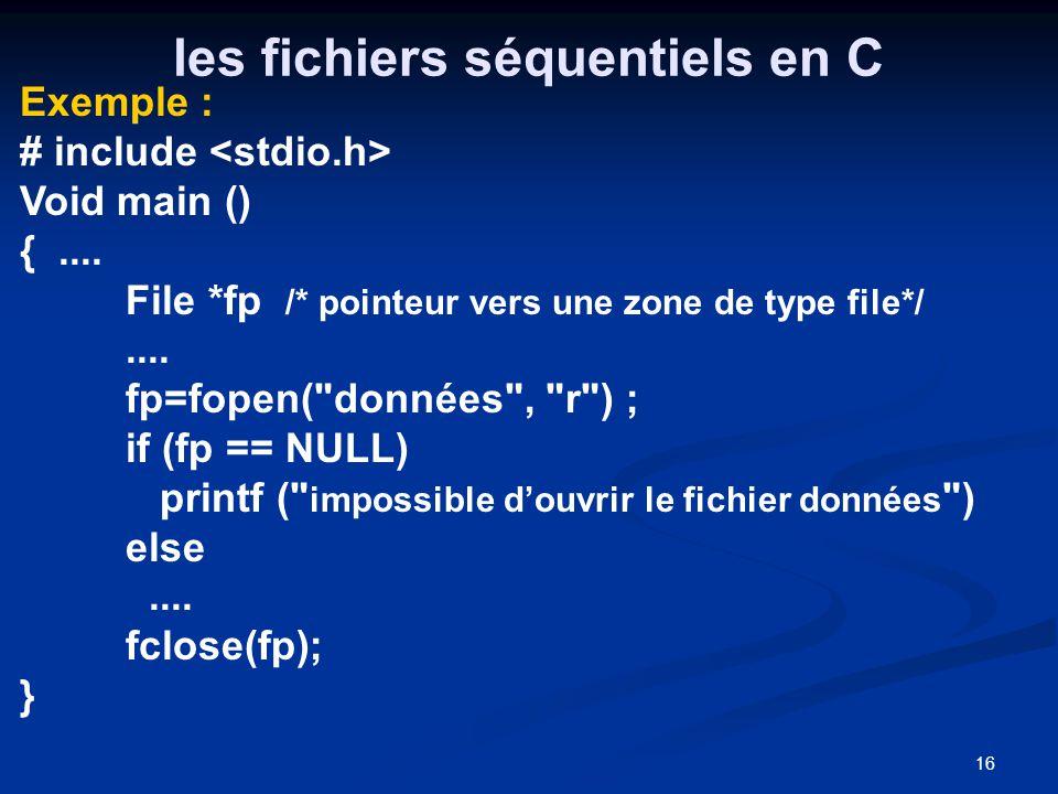 16 les fichiers séquentiels en C Exemple : # include Void main () {.... File *fp /* pointeur vers une zone de type file*/.... fp=fopen(
