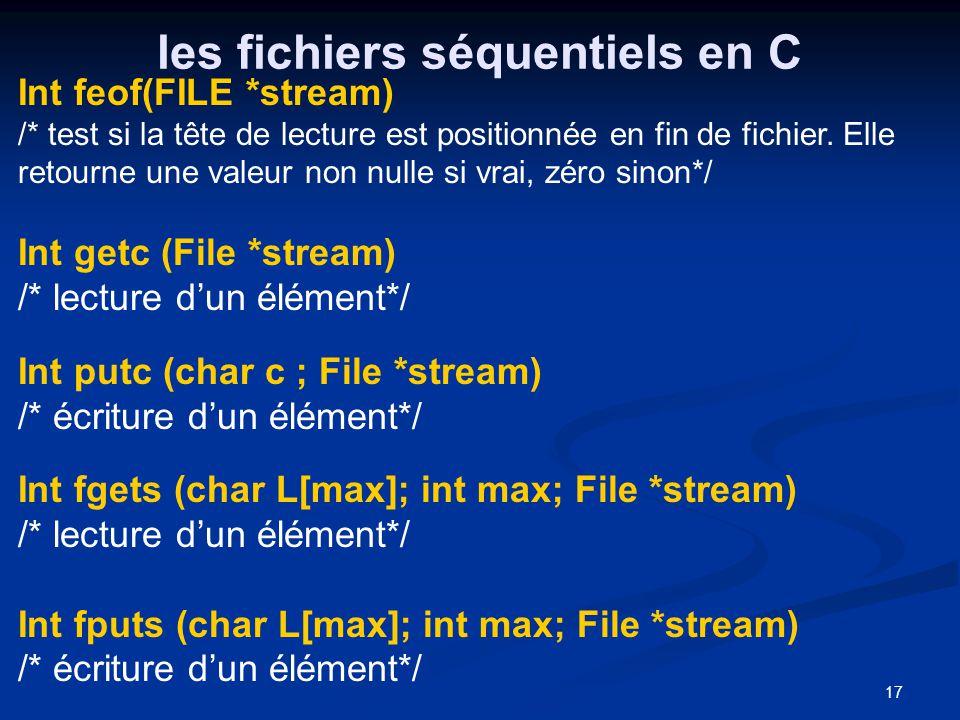 17 les fichiers séquentiels en C Int feof(FILE *stream) /* test si la tête de lecture est positionnée en fin de fichier. Elle retourne une valeur non