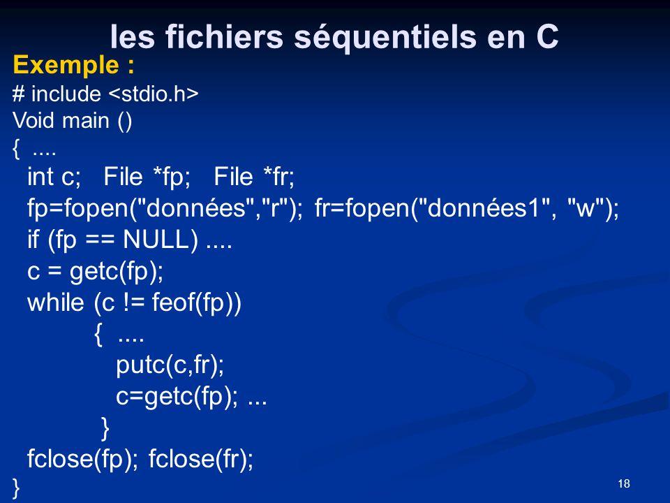 18 les fichiers séquentiels en C Exemple : # include Void main () {.... int c; File *fp; File *fr; fp=fopen(