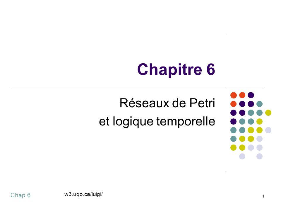 Chap 6 1 Chapitre 6 Réseaux de Petri et logique temporelle w3.uqo.ca/luigi/
