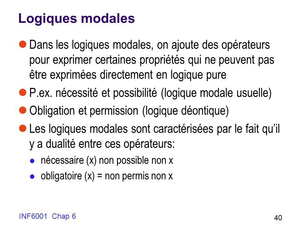 INF6001 Chap 6 40 Logiques modales Dans les logiques modales, on ajoute des opérateurs pour exprimer certaines propriétés qui ne peuvent pas être exprimées directement en logique pure P.ex.