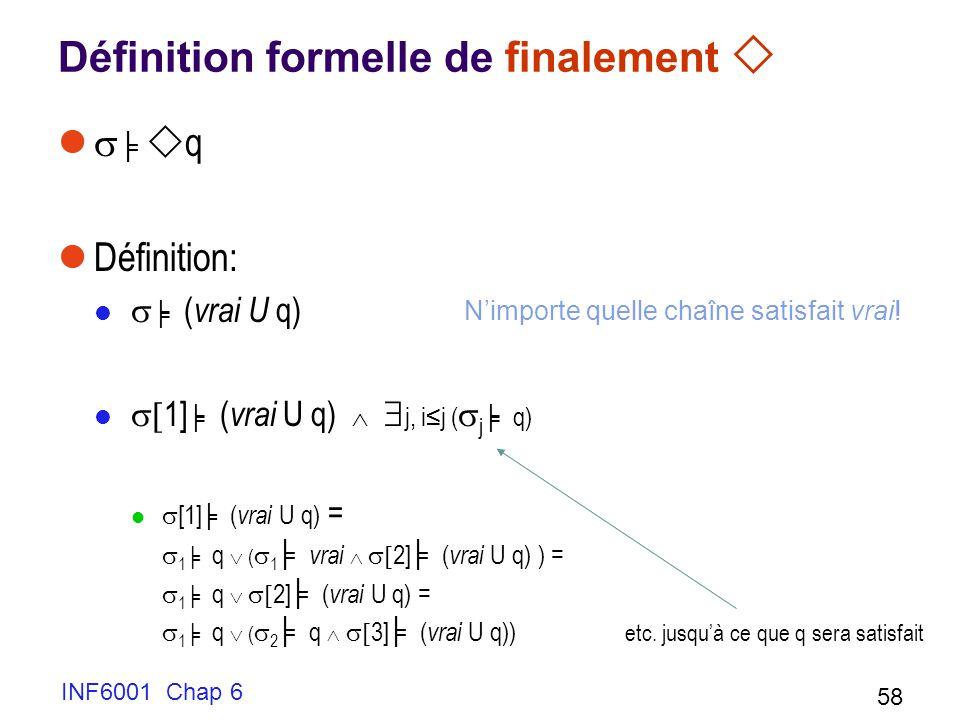 INF6001 Chap 6 58 Définition formelle de finalement q Définition: ( vrai U q) 1] ( vrai U q) j, ij ( j q) [1] ( vrai U q) = 1 q ( 1 vrai 2] ( vrai U q) ) = 1 q 2] ( vrai U q) = 1 q ( 2 q 3] ( vrai U q)) etc.