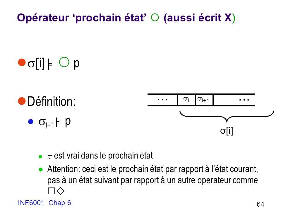 INF6001 Chap 6 64 Opérateur prochain état (aussi écrit X) i] p Définition: i+1 p est vrai dans le prochain état Attention: ceci est le prochain état par rapport à létat courant, pas à un état suivant par rapport à un autre operateur comme … … i i+1 σ[i]