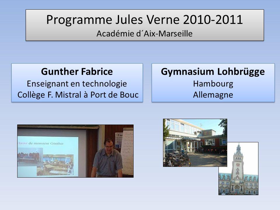 Programme Jules Verne 2010-2011 Académie d´Aix-Marseille Programme Jules Verne 2010-2011 Académie d´Aix-Marseille Gymnasium Lohbrügge Hambourg Allemagne Gymnasium Lohbrügge Hambourg Allemagne Gunther Fabrice Enseignant en technologie Collège F.