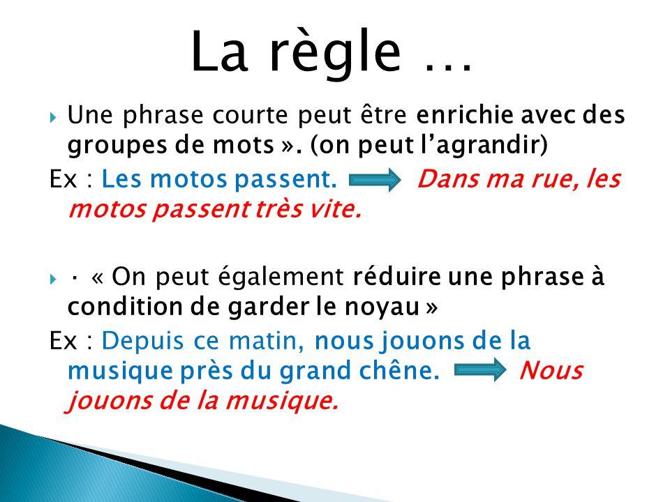 Une phrase courte peut être enrichie avec des groupes de mots ». (on peut lagrandir) Ex : Les motos passent. Dans ma rue, les motos passent très vite.
