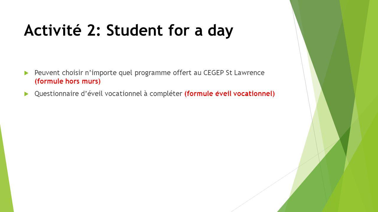 Activité 2: Student for a day Peuvent choisir nimporte quel programme offert au CEGEP St Lawrence (formule hors murs) Questionnaire déveil vocationnel à compléter (formule éveil vocationnel)