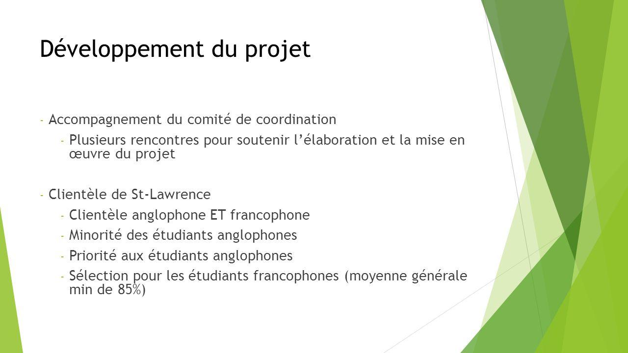 Développement du projet - Accompagnement du comité de coordination - Plusieurs rencontres pour soutenir lélaboration et la mise en œuvre du projet - Clientèle de St-Lawrence - Clientèle anglophone ET francophone - Minorité des étudiants anglophones - Priorité aux étudiants anglophones - Sélection pour les étudiants francophones (moyenne générale min de 85%)
