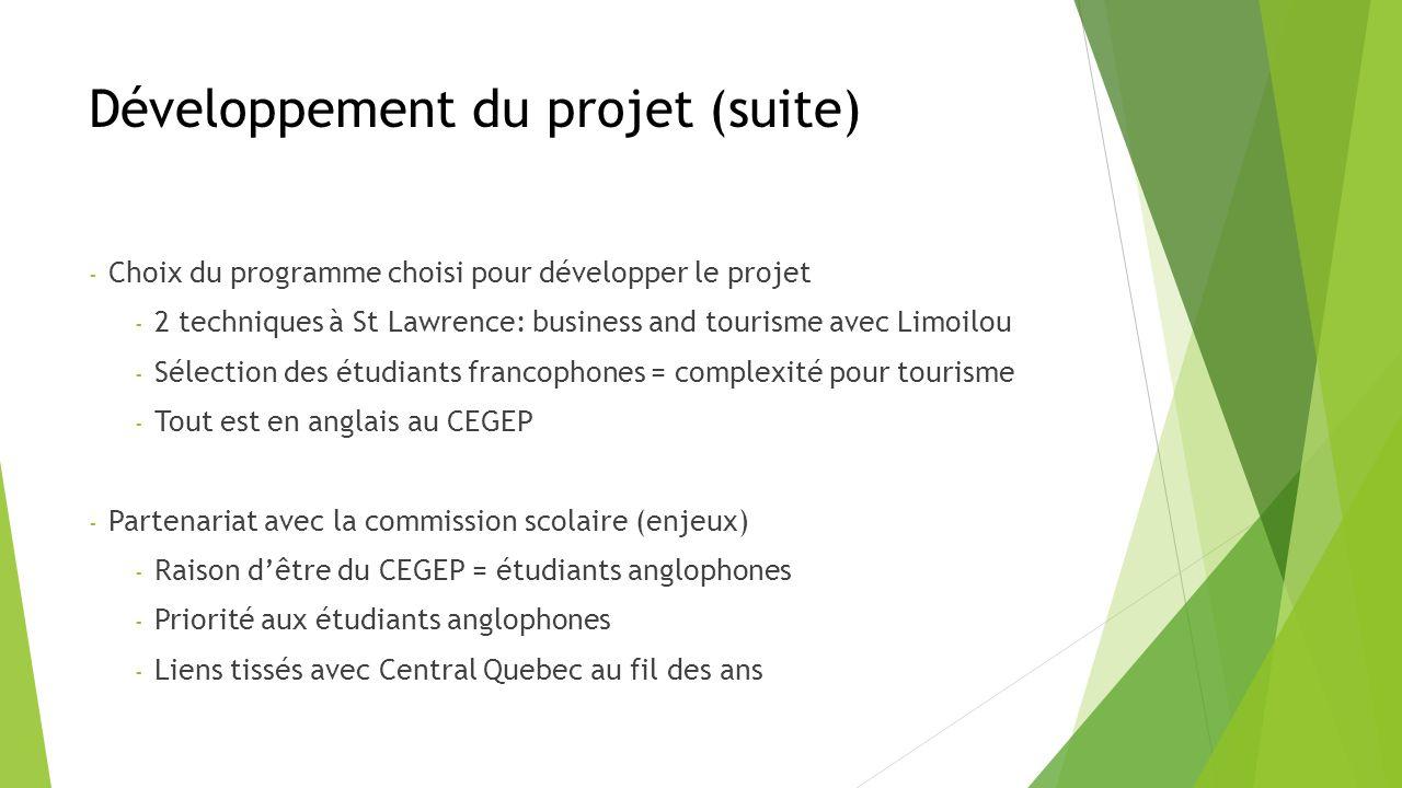 Développement du projet (suite) - Choix du programme choisi pour développer le projet - 2 techniques à St Lawrence: business and tourisme avec Limoilou - Sélection des étudiants francophones = complexité pour tourisme - Tout est en anglais au CEGEP - Partenariat avec la commission scolaire (enjeux) - Raison dêtre du CEGEP = étudiants anglophones - Priorité aux étudiants anglophones - Liens tissés avec Central Quebec au fil des ans