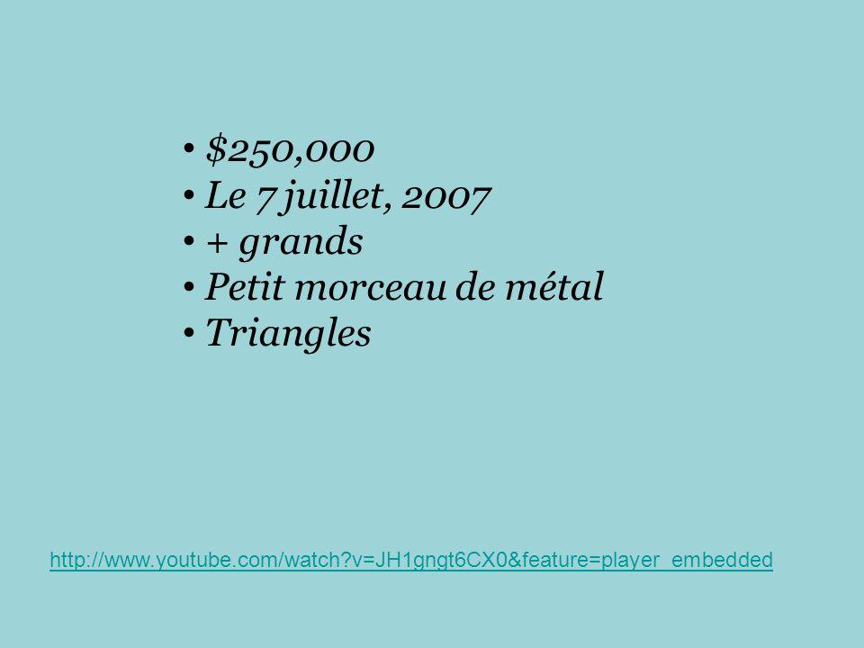 $250,000 Le 7 juillet, 2007 + grands Petit morceau de métal Triangles http://www.youtube.com/watch?v=JH1gngt6CX0&feature=player_embedded