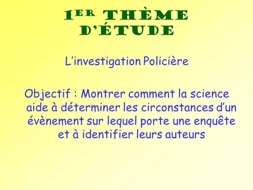 1 er Thème détude Linvestigation Policière Objectif : Montrer comment la science aide à déterminer les circonstances dun évènement sur lequel porte un