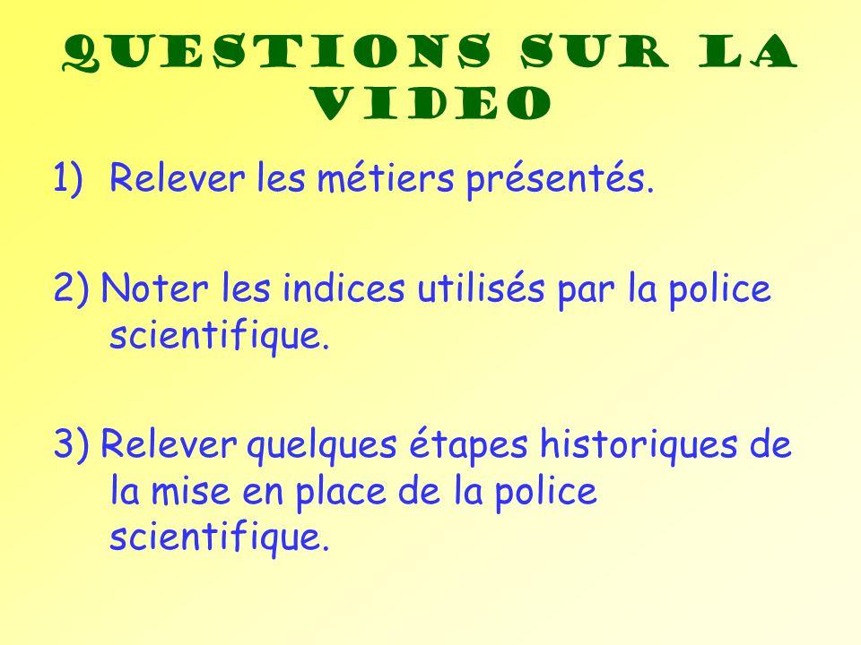 Questions sur la video 1)Relever les métiers présentés. 2) Noter les indices utilisés par la police scientifique. 3) Relever quelques étapes historiqu