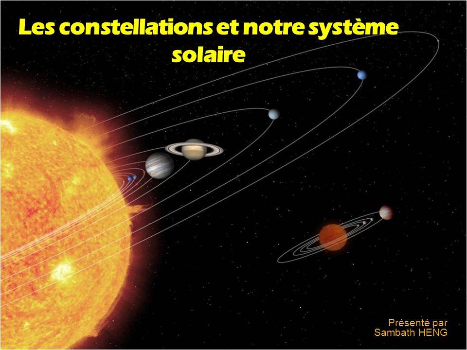 Les constellations et notre système solaire Présenté par Sambath HENG