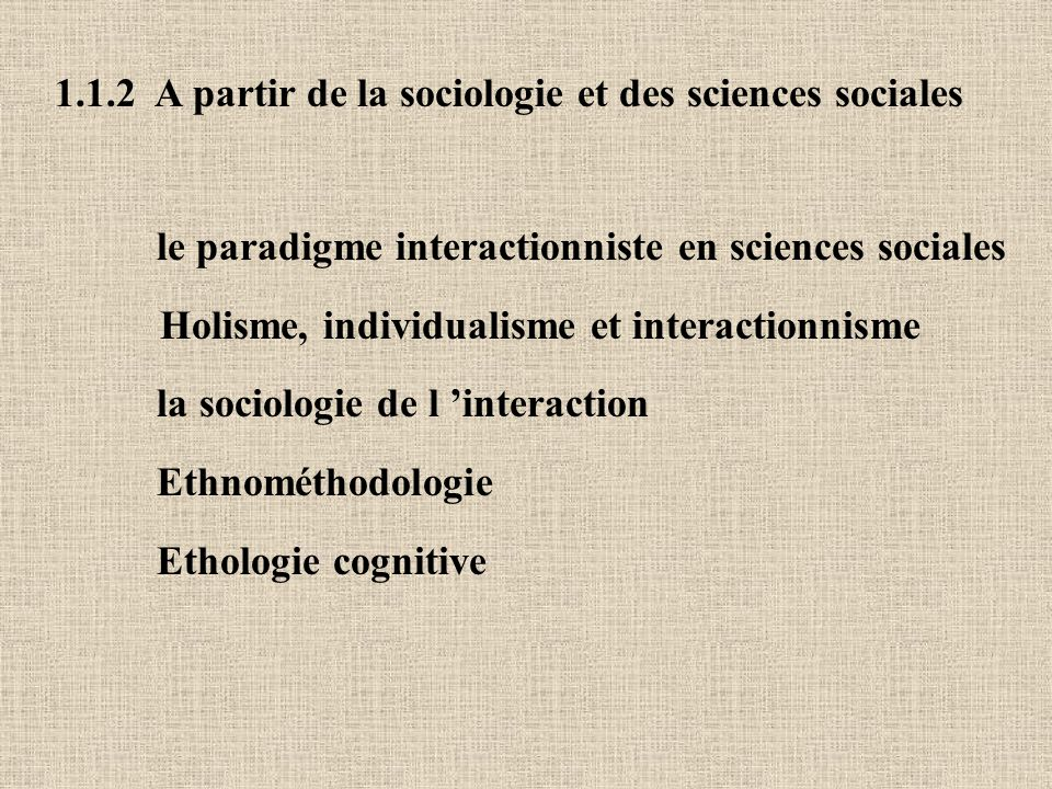 1.1.2 A partir de la sociologie et des sciences sociales le paradigme interactionniste en sciences sociales Holisme, individualisme et interactionnisme la sociologie de l interaction Ethnométhodologie Ethologie cognitive