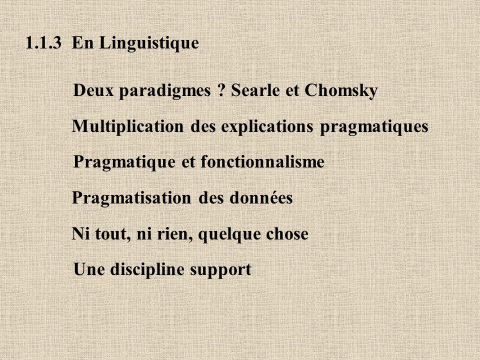 1.1.3 En Linguistique Deux paradigmes ? Searle et Chomsky Multiplication des explications pragmatiques Pragmatique et fonctionnalisme Pragmatisation d
