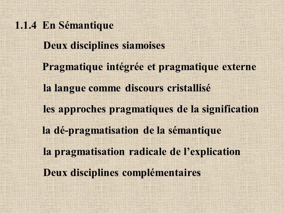 1.1.4 En Sémantique Deux disciplines siamoises Pragmatique intégrée et pragmatique externe la langue comme discours cristallisé les approches pragmatiques de la signification la dé-pragmatisation de la sémantique la pragmatisation radicale de lexplication Deux disciplines complémentaires