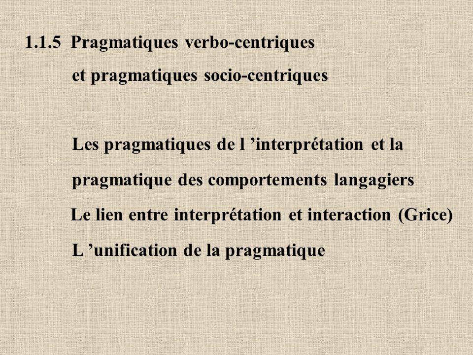 1.1.5 Pragmatiques verbo-centriques et pragmatiques socio-centriques Les pragmatiques de l interprétation et la pragmatique des comportements langagiers Le lien entre interprétation et interaction (Grice) L unification de la pragmatique